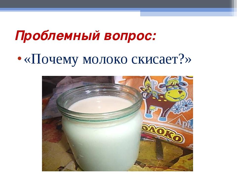 Проблемный вопрос: «Почему молоко скисает?»