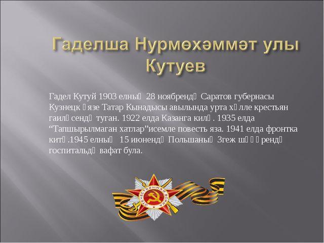 Гадел Кутуй 1903 елның 28 ноябрендә Саратов губернасы Кузнецк өязе Татар Кына...