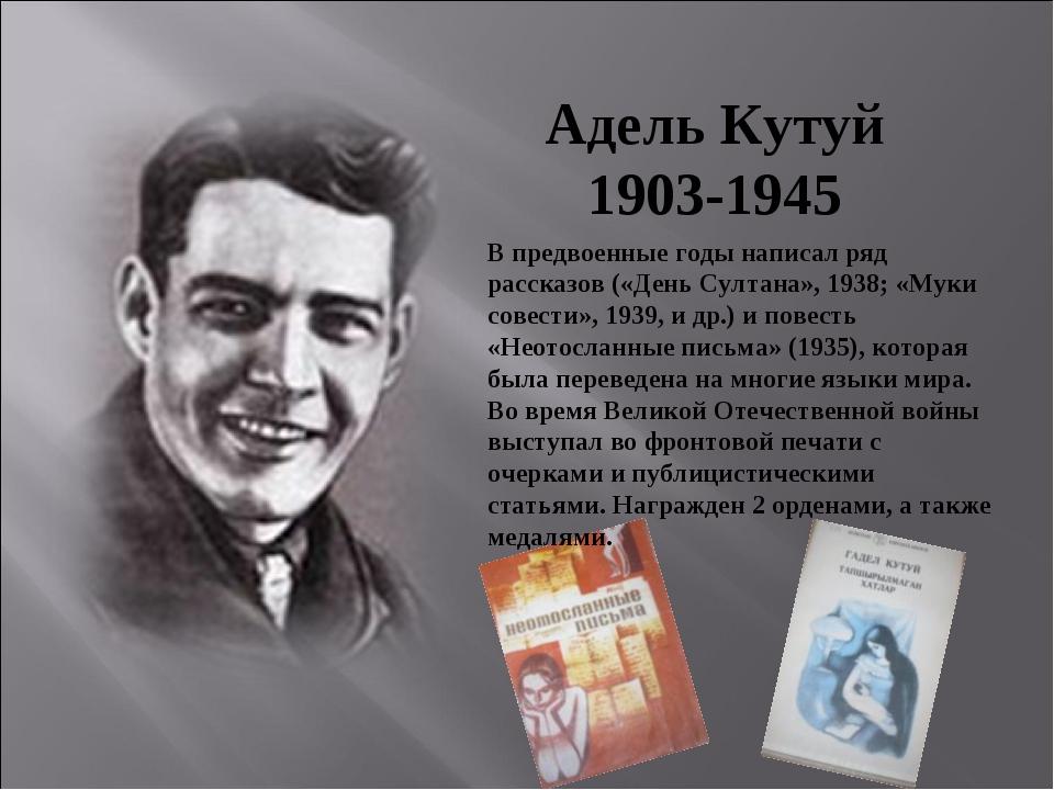Адель Кутуй 1903-1945 В предвоенные годы написал ряд рассказов («День Султана...