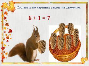 Составьте по картинке задачу на сложение. 6 + 1 = 7