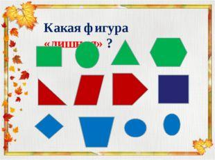 Какая фигура «лишняя» ?
