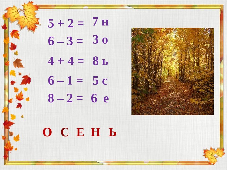 5 + 2 = 6 – 3 = 4 + 4 = 6 – 1 = 8 – 2 = 7 н 3 о 8 ь 5 с 6 е О С Е Н Ь