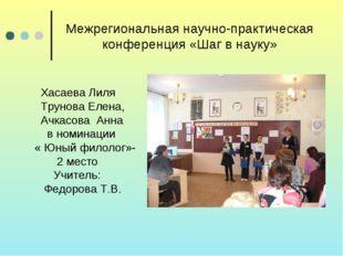 Межрегиональная научно-практическая конференция «Шаг в науку» Хасаева Лиля Тр