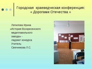 Городская краеведческая конференция: « Дорогами Отечества » Лепилова Ирина «И