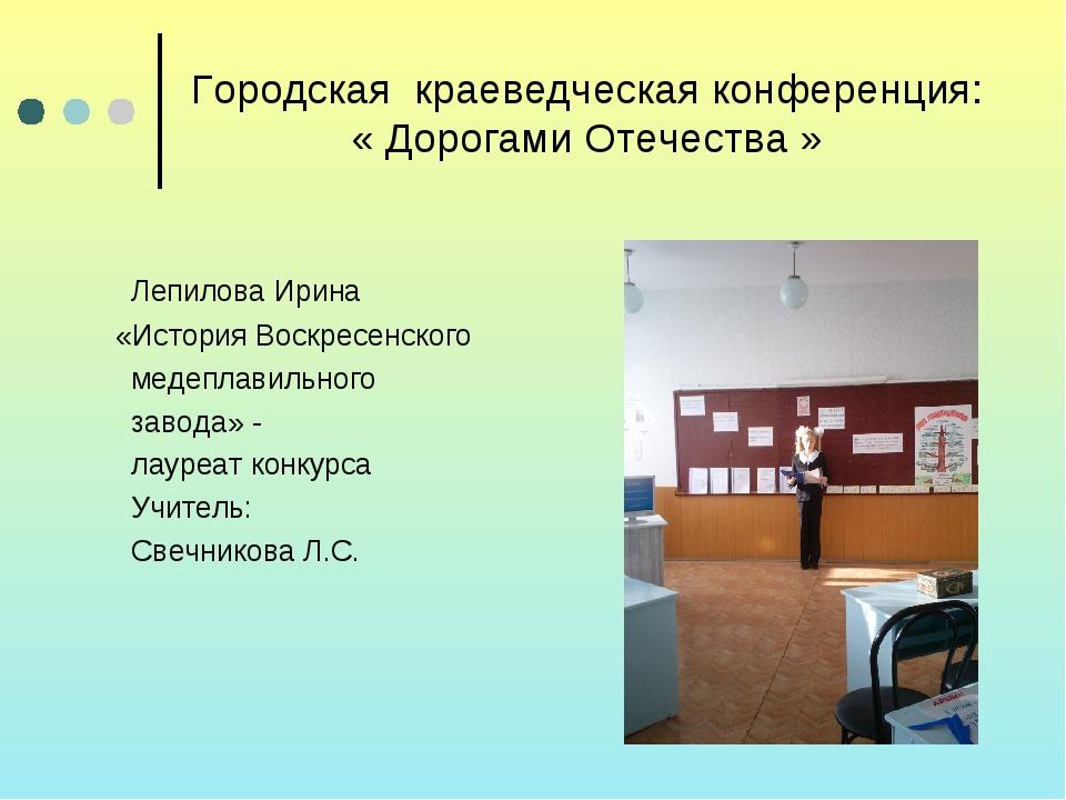 Городская краеведческая конференция: « Дорогами Отечества » Лепилова Ирина «И...