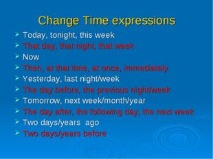 Change Time expressions Today, tonight, this week That day, that night, that