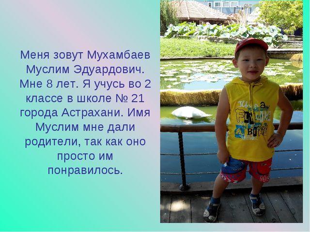 Меня зовут Мухамбаев Муслим Эдуардович. Мне 8 лет. Я учусь во 2 классе в школ...