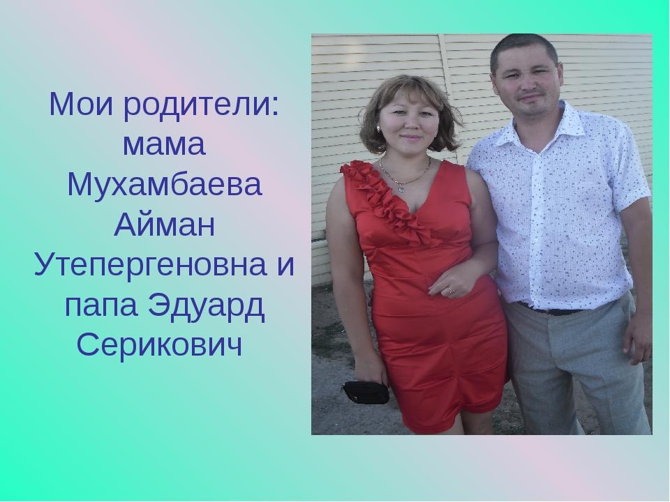 Мои родители: мама Мухамбаева Айман Утепергеновна и папа Эдуард Серикович