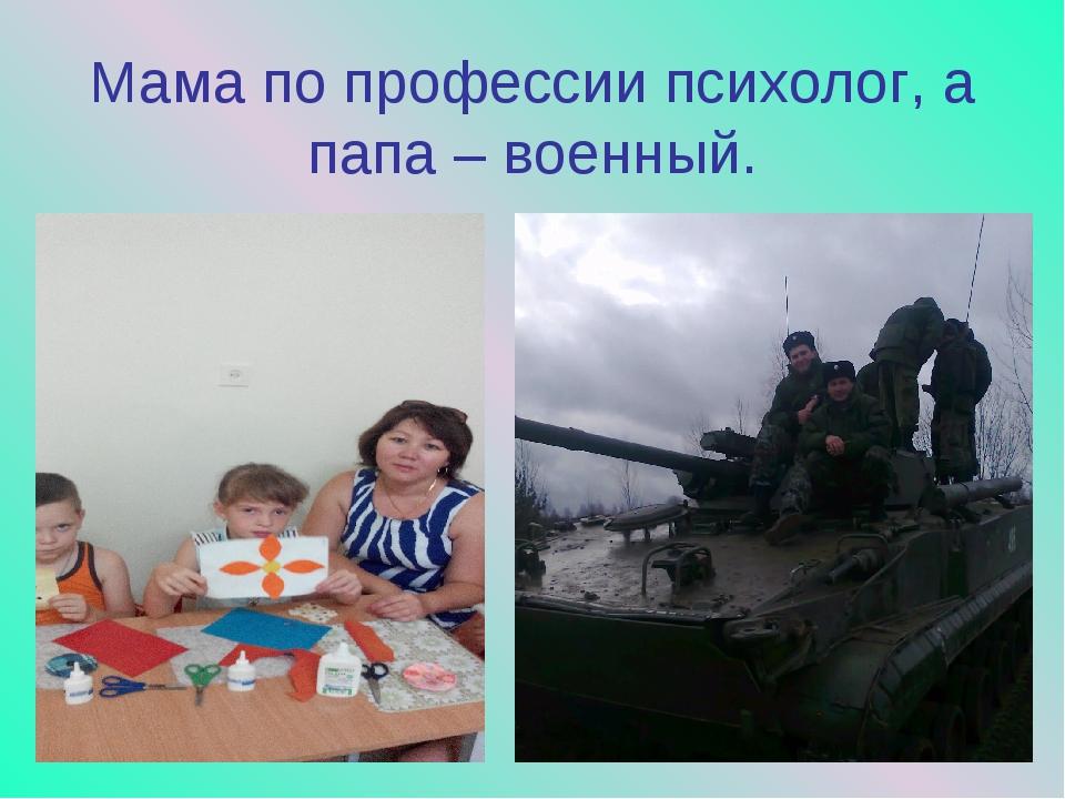 Мама по профессии психолог, а папа – военный.