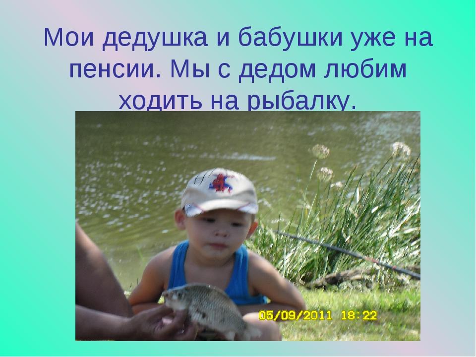 Мои дедушка и бабушки уже на пенсии. Мы с дедом любим ходить на рыбалку.