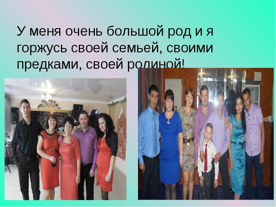 У меня очень большой род и я горжусь своей семьей, своими предками, своей род...