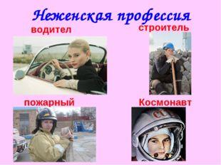Неженская профессия водитель строитель пожарный Космонавт