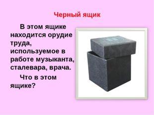 Черный ящик В этом ящике находится орудие труда, используемое в работе музы