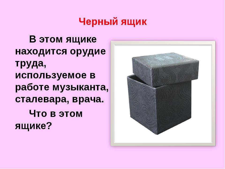 Черный ящик В этом ящике находится орудие труда, используемое в работе музы...