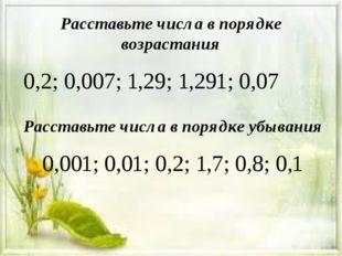 Расставьте числа в порядке возрастания 0,2; 0,007; 1,29; 1,291; 0,07 Расставь