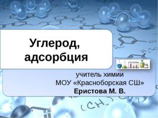 Углерод, адсорбция учитель химии МОУ «Красноборская СШ» Еристова М. В.