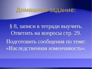 Домашнее задание: § 8, записи в тетради выучить. Ответить на вопросы стр. 29.