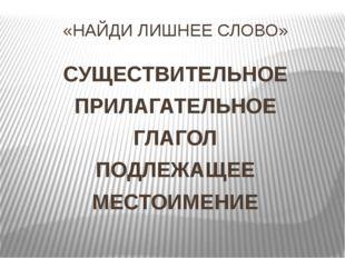 «НАЙДИ ЛИШНЕЕ СЛОВО» СУЩЕСТВИТЕЛЬНОЕ ПРИЛАГАТЕЛЬНОЕ ГЛАГОЛ ПОДЛЕЖАЩЕЕ МЕСТОИМ