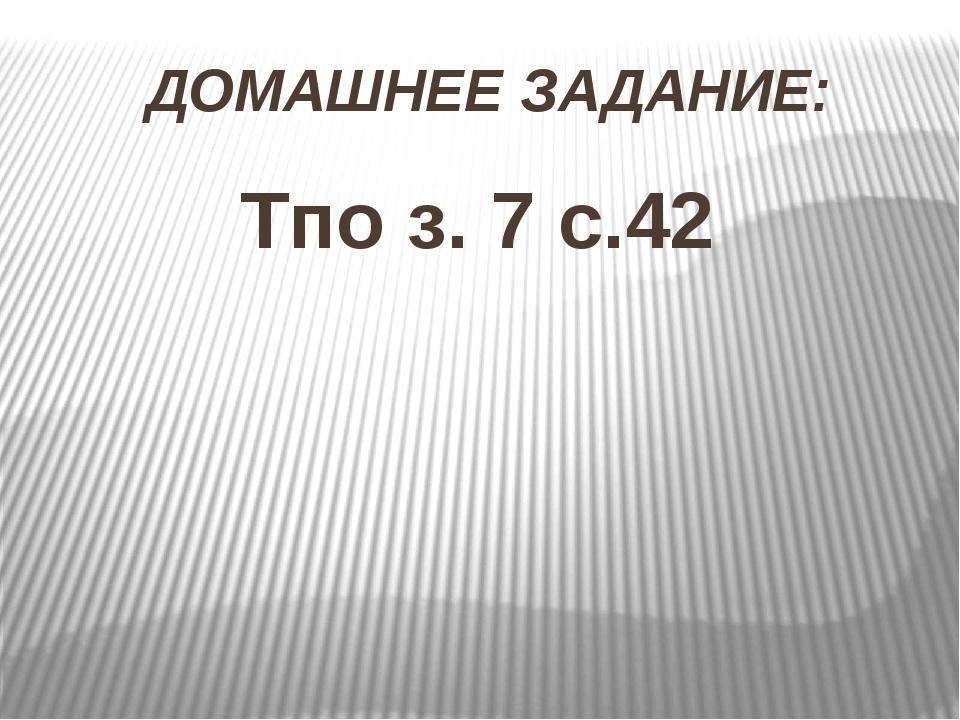 ДОМАШНЕЕ ЗАДАНИЕ: Тпо з. 7 с.42