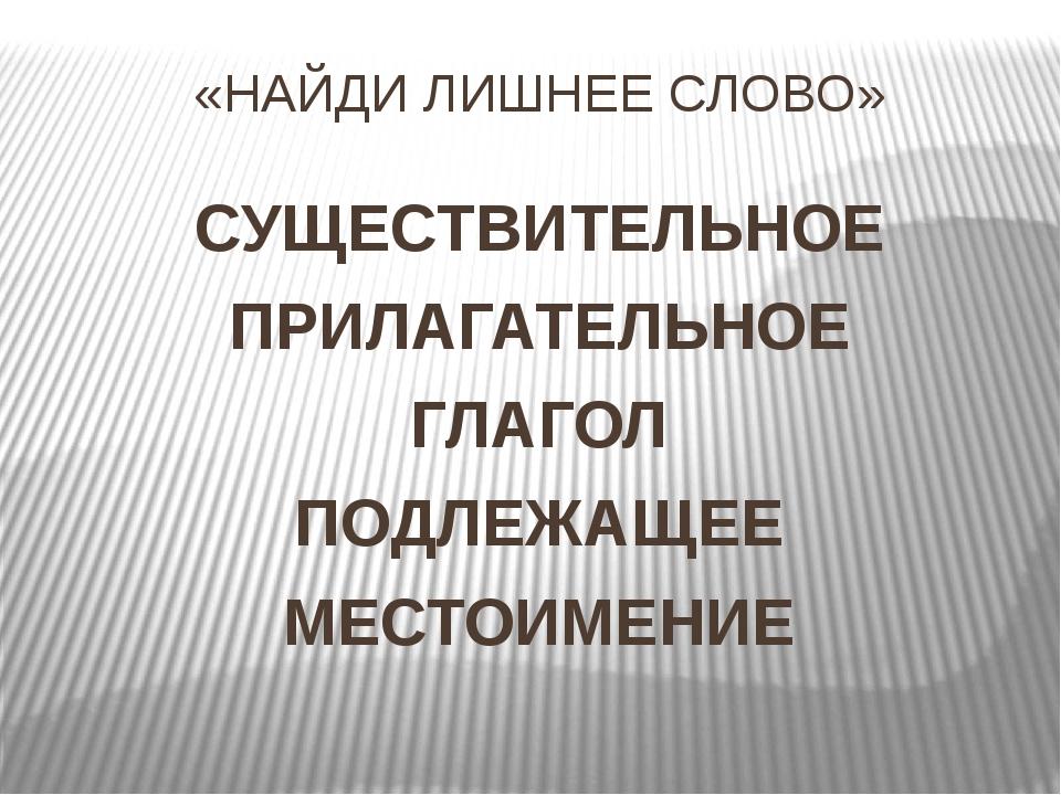 «НАЙДИ ЛИШНЕЕ СЛОВО» СУЩЕСТВИТЕЛЬНОЕ ПРИЛАГАТЕЛЬНОЕ ГЛАГОЛ ПОДЛЕЖАЩЕЕ МЕСТОИМ...