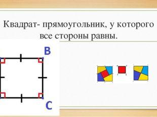 Квадрат- прямоугольник, у которого все стороны равны.