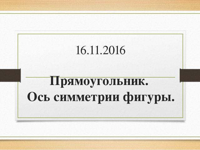 16.11.2016 Прямоугольник. Ось симметрии фигуры.