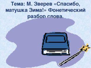 Тема: М. Зверев «Спасибо, матушка Зима!» Фонетический разбор слова.