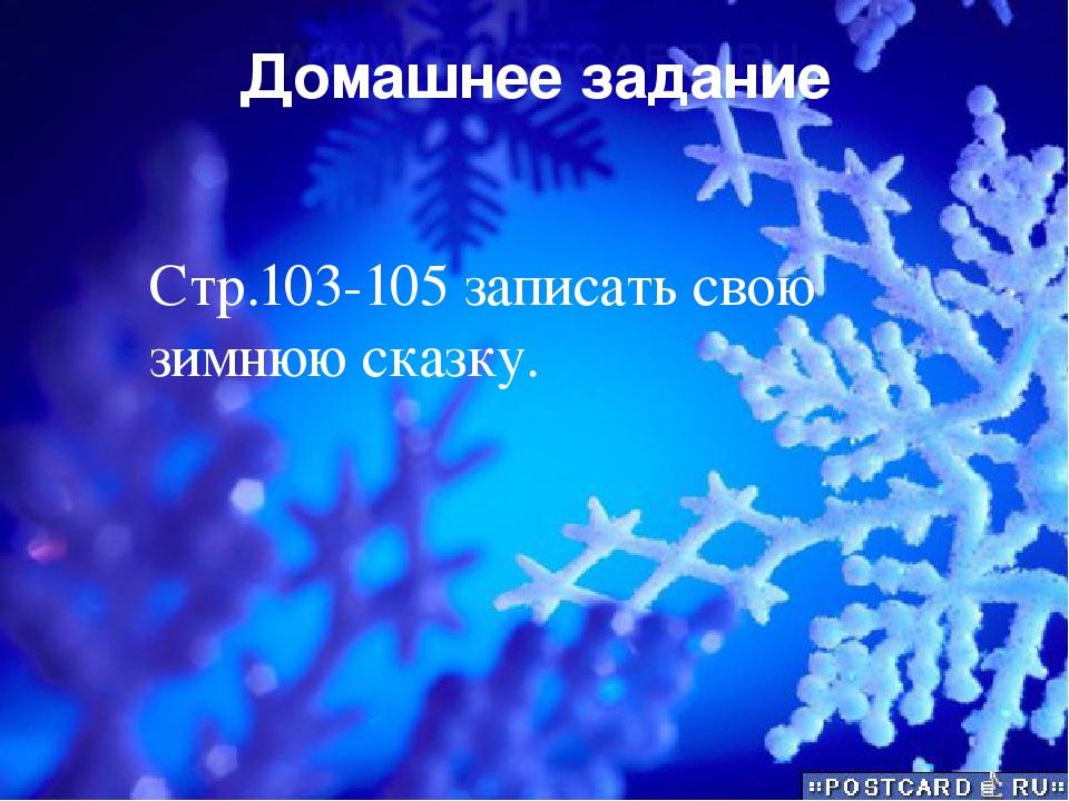 Домашнее задание Стр.103-105 записать свою зимнюю сказку.