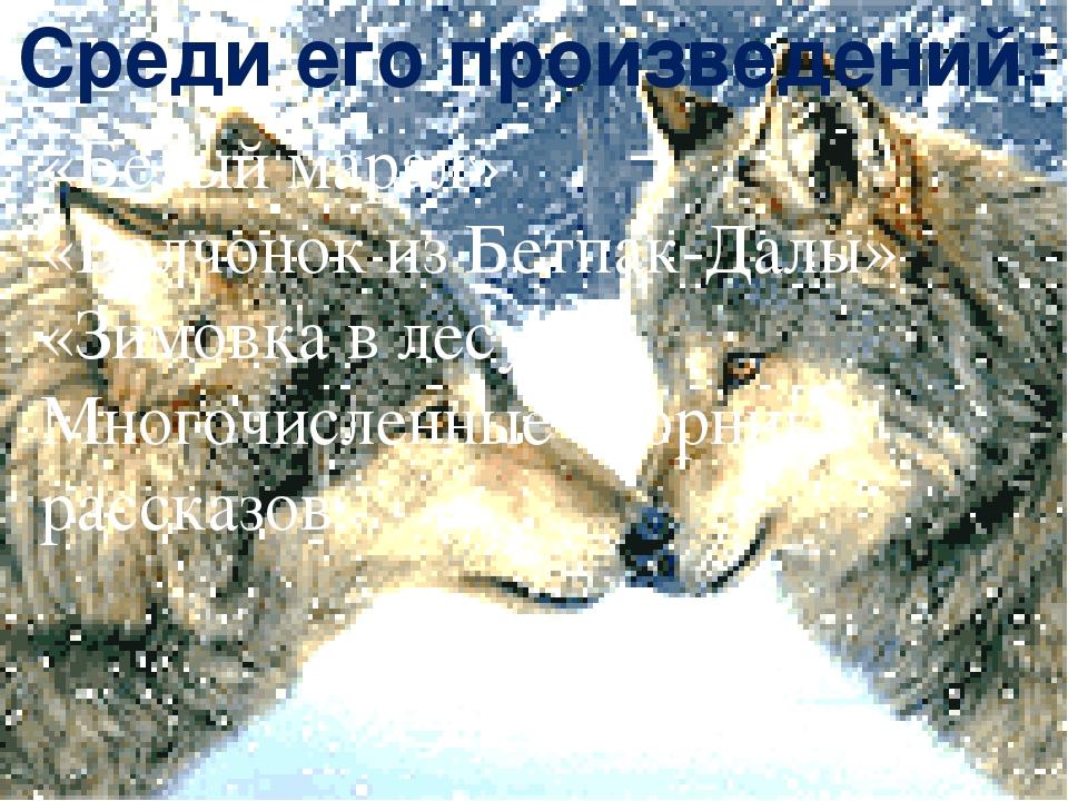 Среди его произведений: «Белый марал» «Волчонок из Бетпак-Далы» «Зимовка в ле...