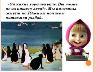 «Ой какие хорошенькие. Вы тоже не из нашего леса?». Мы пингвины живём на Южн