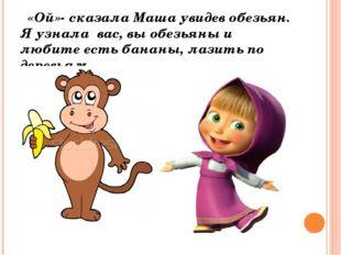 «Ой»- сказала Маша увидев обезьян. Я узнала вас, вы обезьяны и любите есть б