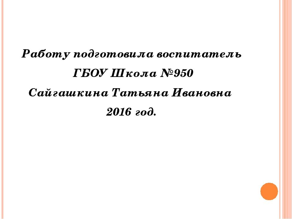 Работу подготовила воспитатель ГБОУ Школа №950 Сайгашкина Татьяна Ивановна 2...