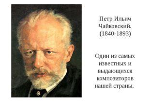 Петр Ильич Чайковский. (1840-1893) Один из самых известных и выдающихся компо