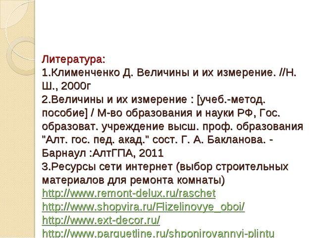 Литература: 1.Клименченко Д. Величины и их измерение. //Н. Ш., 2000г 2.Велич...