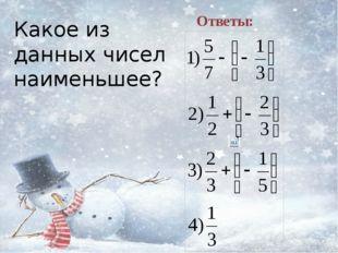 Какое из данных чисел наименьшее? Ответы: