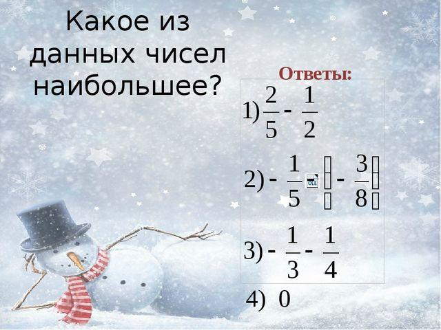 Какое из данных чисел наибольшее? Ответы: