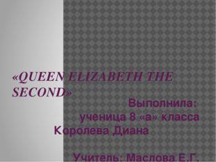«QUEEN ELIZABETH THE SECOND» Выполнила: ученица 8 «а» класса Королева Диана