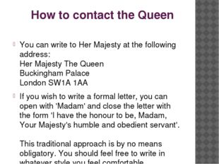 How to contact the Queen You can write to Her Majesty at the following addres