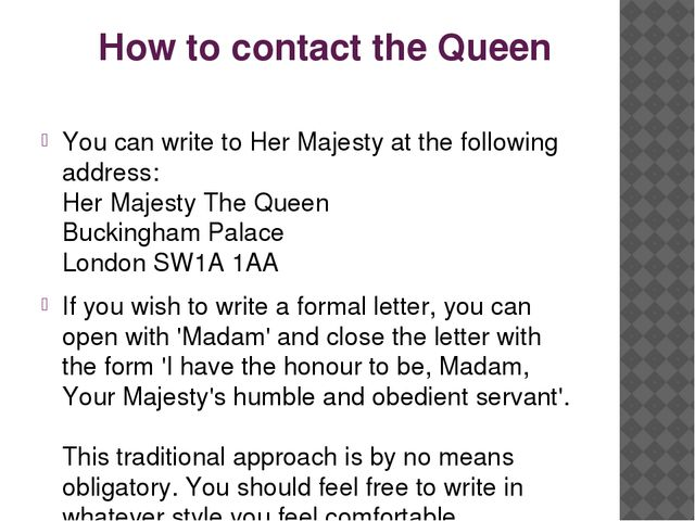 How to contact the Queen You can write to Her Majesty at the following addres...