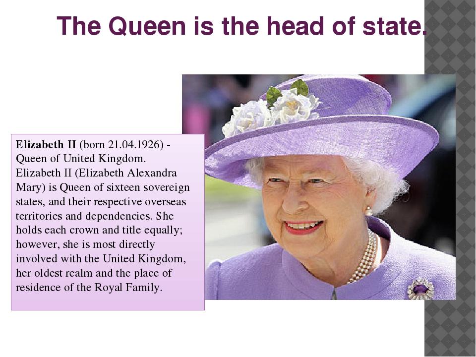 The Queen is the head of state. Elizabeth II (born 21.04.1926) - Queen of Uni...