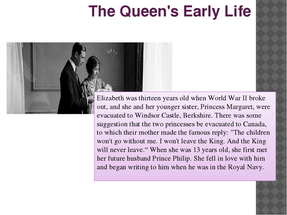 The Queen's Early Life Elizabeth was thirteen years old when World War II bro...