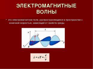 ЭЛЕКТРОМАГНИТНЫЕ ВОЛНЫ - это электромагнитное поле, распространяющееся в прос