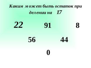 Каким может быть остаток при делении на 17 22 56 91 44 8 0