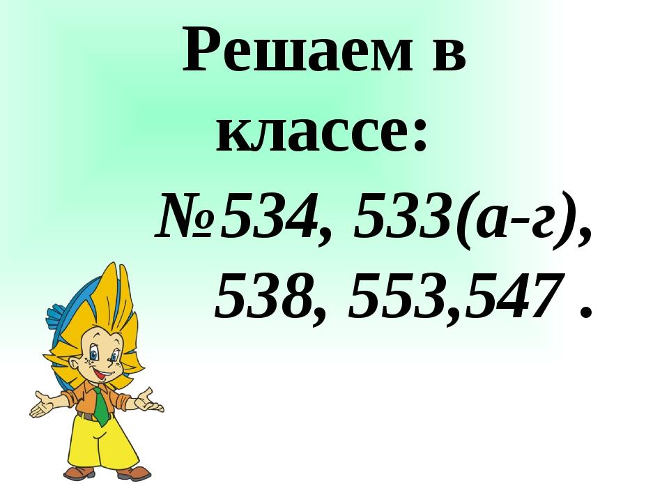 Решаем в классе: №534, 533(а-г), 538, 553,547 .