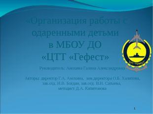 «Организация работы с одаренными детьми в МБОУ ДО «ЦТТ «Гефест» Руководитель: