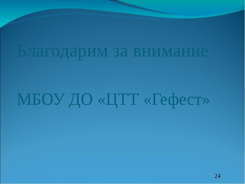 Благодарим за внимание МБОУ ДО «ЦТТ «Гефест»