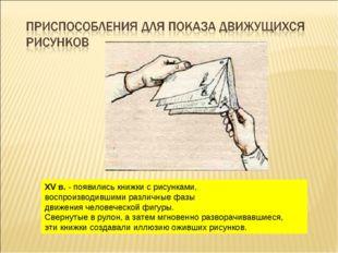 XV в. - появились книжки с рисунками, воспроизводившими различные фазы движен