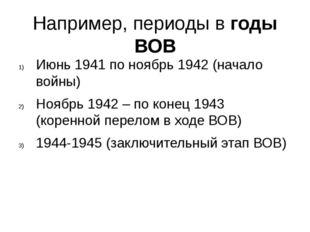 Например, периоды в годы ВОВ Июнь 1941 по ноябрь 1942 (начало войны) Ноябрь 1
