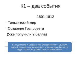 К1 – два события 1801-1812 Тильзитский мир Создание Гос. совета (Уже получили