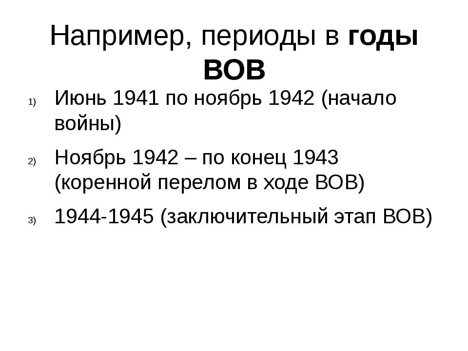 Например, периоды в годы ВОВ Июнь 1941 по ноябрь 1942 (начало войны) Ноябрь 1...